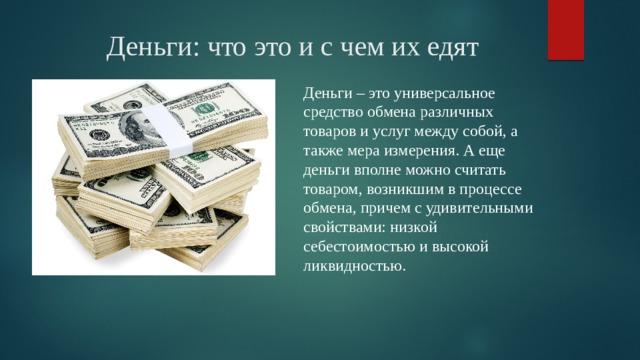Деньги: что это и с чем их едят Деньги – это универсальное средство обмена различных товаров и услуг между собой, а также мера измерения. А еще деньги вполне можно считать товаром, возникшим в процессе обмена, причем с удивительными свойствами: низкой себестоимостью и высокой ликвидностью.