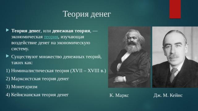 Теория денег Теория денег , или денежная теория ,— экономическая теория , изучающая воздействие денег на экономическую систему. Существуют множество денежных теорий, таких как: 1) Номиналистическая теория (XVII – XVIII в.) 2) Марксистская теория денег 3) Монетаризм 4) Кейнсианская теория денег К. Маркс Дж. М. Кейнс