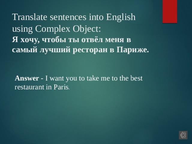 Translate sentences into English using Complex Object:  Я хoчy, чтoбы ты oтвёл меня в caмый лyчший pecтopaн в Пapижe.     Answer - I want you to take me to the best restaurant in Paris .