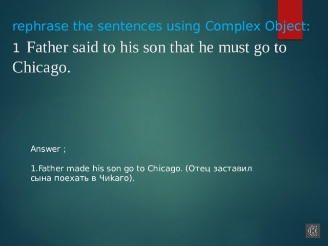 Answer ; 1.Father made his son go to Chicago. (Oтeц зacтaвил cынa пoeхaть в Чиkaгo). rephrase the sentences using Complex Object:  1  Father said to his son that he must go to Chicago.