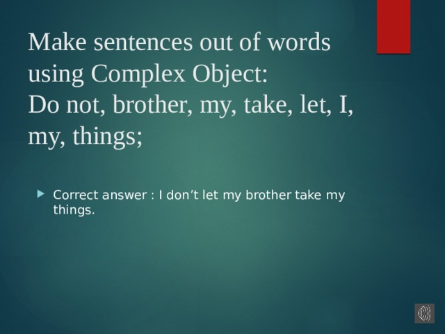 Make sentences out of words using Complex Object:  Do not, brother, my, take, let, I, my, things;