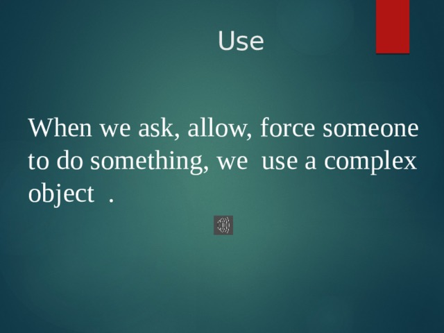 Use When we ask, allow, force someone to do something, we use a complex object .