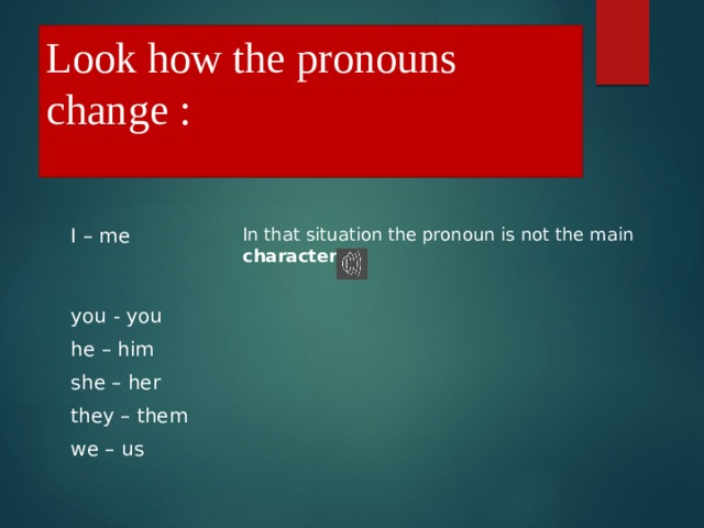 Look how the pronouns change : In that situation the pronoun is not the main character  I – me you - you he – him she – her they – them we – us