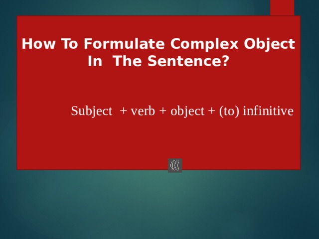 How To Formulate Complex Object In The Sentence?  Subject + verb + object + (to) infinitive