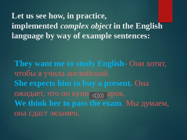Let us see how, in practice, implemented complex object in the English languageby way of example sentences:   They want me to study English - Они хотят, чтобы я учила английский. She expects him to buy a present. Она ожидает, что он купит подарок. We think her to pass the exam . Мы думаем, она сдаст экзамен.