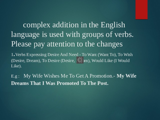 complex addition in the English language is used with groups of verbs.  Please pay attention to the changes  1 . Verbs Expressing Desire And Need - To Want (Want To), To Wish (Desire, Dream), To Desire (Desire, Dream), Would Like (I Would Like).  E.g :  My Wife Wishes Me To Get A Promotion.- My Wife Dreams That I Was Promoted To The Post.
