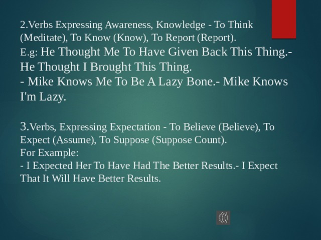 2.Verbs Expressing Awareness, Knowledge - To Think (Meditate), To Know (Know), To Report (Report).  E.g: He Thought Me To Have Given Back This Thing.- He Thought I Brought This Thing.  - Mike Knows Me To Be A Lazy Bone.- Mike Knows I'm Lazy.   3. Verbs, Expressing Expectation - To Believe (Believe), To Expect (Assume), To Suppose (Suppose Count).  For Example:  - I Expected Her To Have Had The Better Results.- I Expect That It Will Have Better Results.
