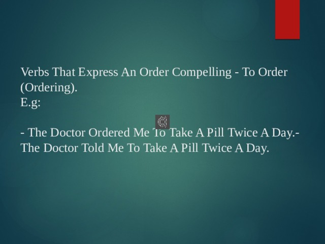 Verbs That Express An Order Compelling - To Order (Ordering).  E.g:   - The Doctor Ordered Me To Take A Pill Twice A Day.- The Doctor Told Me To Take A Pill Twice A Day.