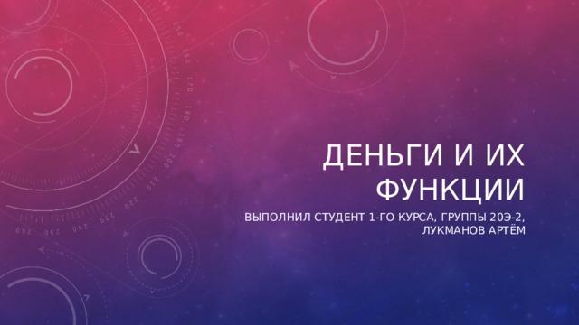Деньги и их функции Выполнил студент 1-го курса, группы 20э-2, Лукманов Артём