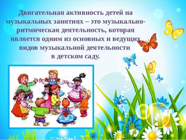 Двигательная активность детей на музыкальных занятиях – это музыкально-ритмическая деятельность, которая является одним из основных и ведущих видов музыкальной деятельности в детском саду.