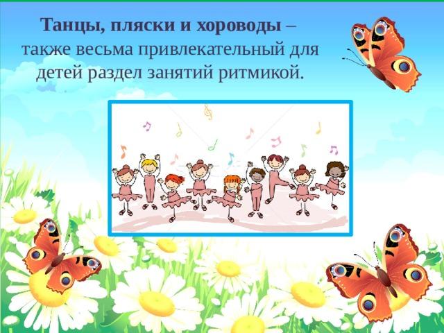 Танцы, пляски и хороводы – также весьма привлекательный для детей раздел занятий ритмикой.