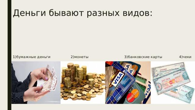 Деньги бывают разных видов:      1)бумажные деньги 2)монеты 3)банковские карты 4)чеки