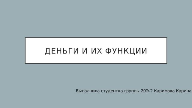 Деньги и их функции Выполнила студентка группы 20Э-2 Каримова Карина