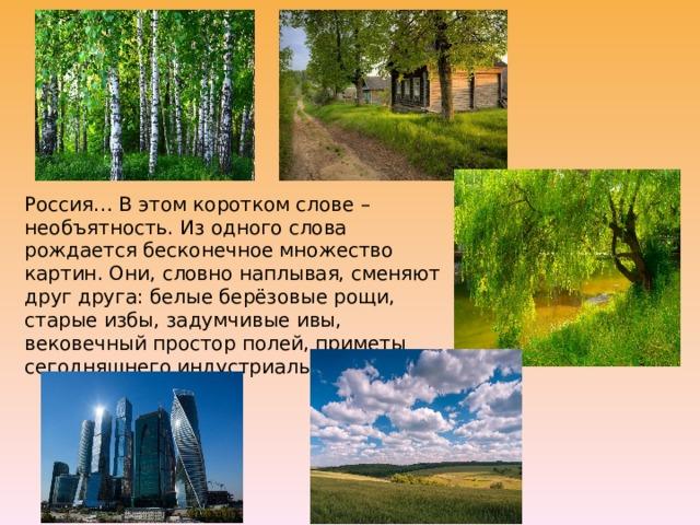 Россия… В этом коротком слове – необъятность. Из одного слова рождается бесконечное множество картин. Они, словно наплывая, сменяют друг друга: белые берёзовые рощи, старые избы, задумчивые ивы, вековечный простор полей, приметы сегодняшнего индустриального дня…