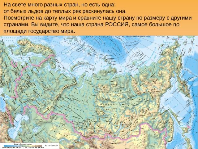 На свете много разных стран, но есть одна:  от белых льдов до теплых рек раскинулась она.  Посмотрите на карту мира и сравните нашу страну по размеру с другими странами. Вы видите, что наша страна РОССИЯ, самое большое по площади государство мира.