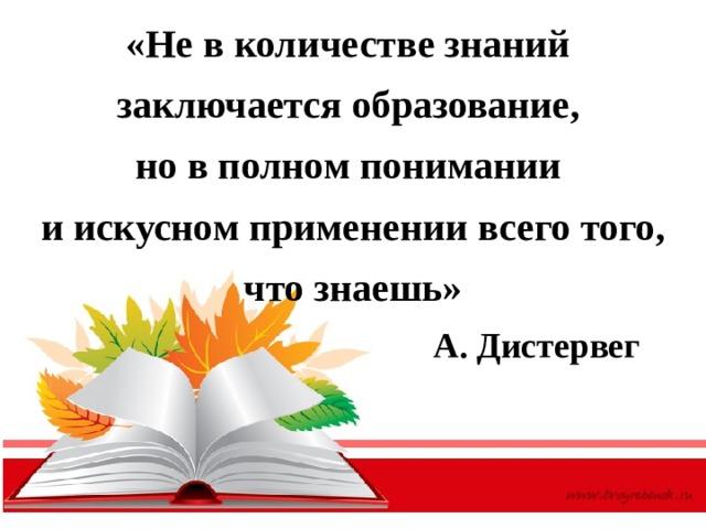 «Не в количестве знаний  заключается образование,  но в полном понимании  и искусном применении всего того, что знаешь»  А. Дистервег