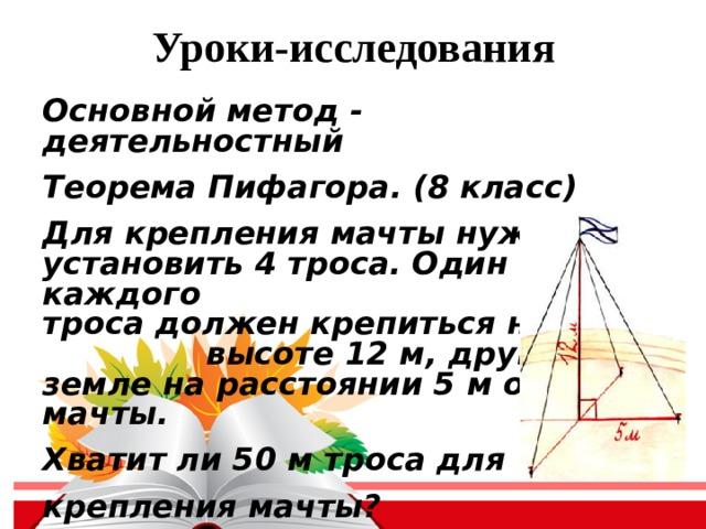 Уроки-исследования Основной метод - деятельностный Теорема Пифагора. (8 класс) Для крепления мачты нужно установить 4 троса. Один конец каждого троса должен крепиться на высоте 12 м, другой на земле на расстоянии 5 м от мачты. Хватит ли 50 м троса для крепления мачты?