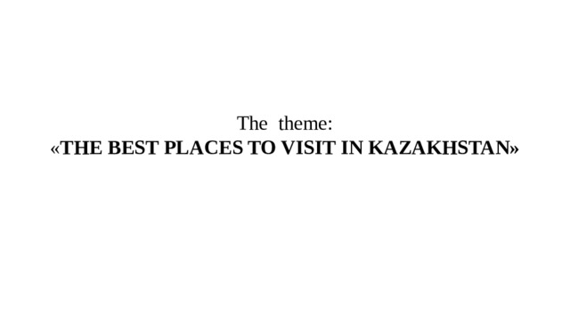 The theme:  « THE BEST PLACES TO VISIT IN KAZAKHSTAN»