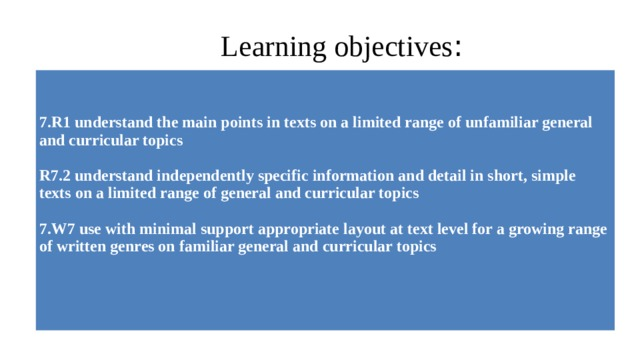 Learning objectives :   7.R1 understand the mainpoints in texts on a limited range of unfamiliar general andcurricular topics  R7.2 understand independently specific information and detail in short, simple texts on a limited range of general and curricular topics  7.W7 use with minimal supportappropriate layout at text level for a growing range of writtengenres on familiar general and curriculartopics