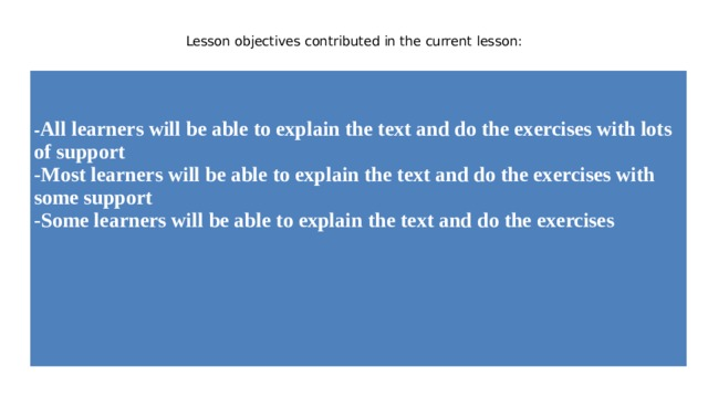 Lesson objectives contributed in the current lesson:       - All learners will be abletoexplain the text and do theexercises withlots ofsupport -Most learners will be abletoexplain the text and do theexerciseswith somesupport -Some learners will be abletoexplain the text and do theexercises