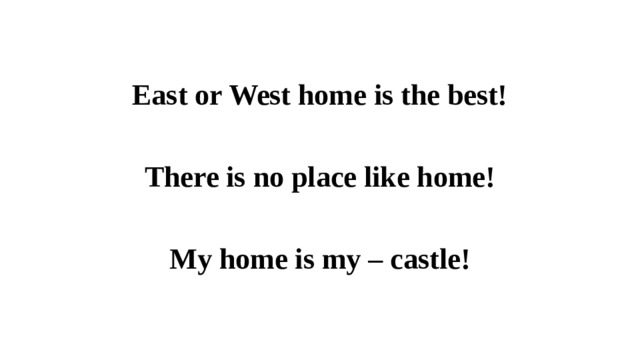 East or West home is the best!  There is no place like home!  My home is my – castle!