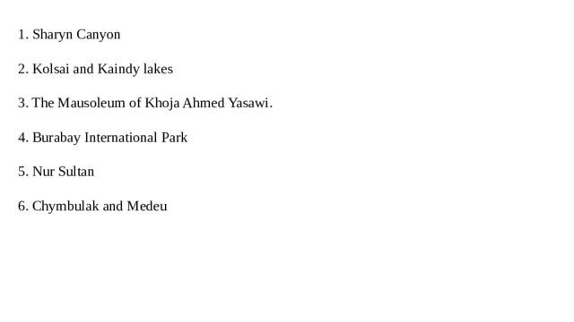 1. Sharyn Canyon 2. Kolsai and Kaindy lakes 3. The Mausoleum of Khoja Ahmed Yasawi. 4. Burabay International Park 5. Nur Sultan 6. Chymbulak and Medeu