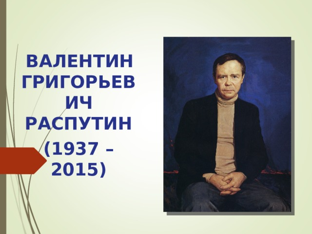 ВАЛЕНТИН ГРИГОРЬЕВИЧ РАСПУТИН (1937 – 2015)