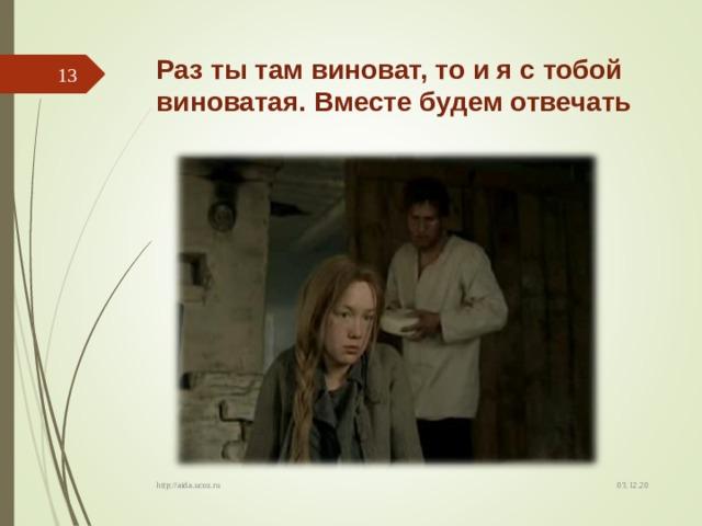 Раз ты там виноват, то и я с тобой виноватая. Вместе будем отвечать  03.12.20 http://aida.ucoz.ru