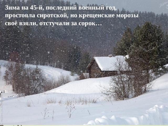 Зима на 45-й, последний военный год, простояла сиротской, но крещенские морозы своё взяли, отстучали за сорок…  03.12.20 http://aida.ucoz.ru
