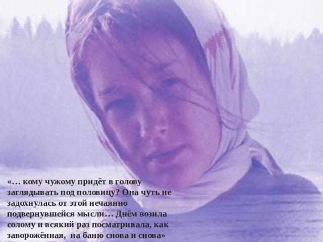 «… кому чужому придёт в голову заглядывать под половицу? Она чуть не задохнулась от этой нечаянно подвернувшейся мысли… Днём возила солому и всякий раз посматривала, как заворожённая, на баню снова и снова» 03.12.20 http://aida.ucoz.ru