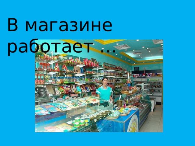 В магазине работает …