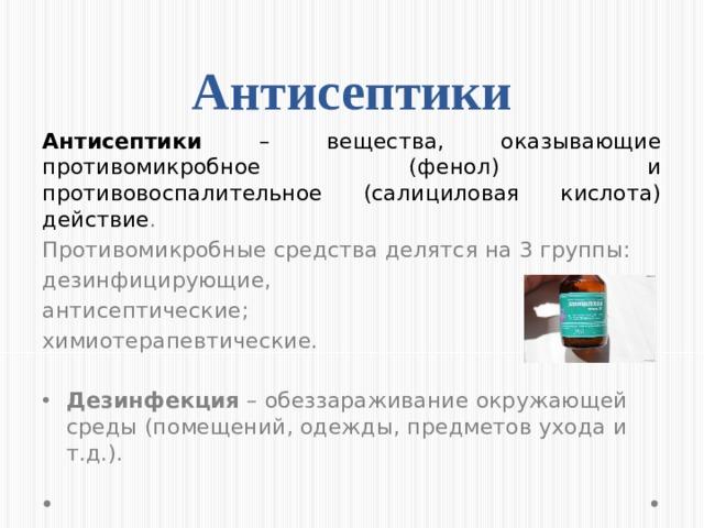 Антисептики Антисептики – вещества, оказывающие противомикробное (фенол) и противовоспалительное (салициловая кислота) действие . Противомикробные средства делятся на 3 группы: дезинфицирующие, антисептические; химиотерапевтические.