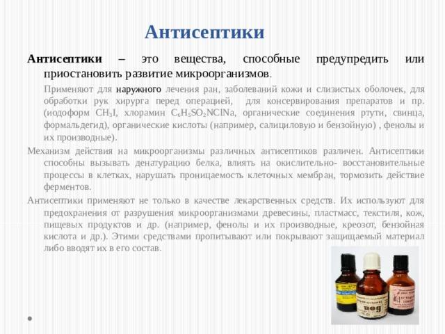 Антисептики Антисептики – это вещества,  способные предупредить или приостановить развитие  микроорганизмов .  Применяют для наружного лечения ран, заболеваний кожи и слизистых оболочек, для обработки рук хирурга перед операцией, для консервирования препаратов и пр. (иодоформ СН 3 I, хлорамин C 6 H 5 SO 2 NClNa, органические соединения ртути, свинца, формальдегид), органические кислоты (например, салициловую и бензойную) , фенолы и их производные). Механизм действия на микроорганизмы различных антисептиков различен. Антисептики способны вызывать денатурацию белка, влиять на окислительно- восстановительные процессы в клетках, нарушать проницаемость клеточных мембран, тормозить действие ферментов. Антисептики применяют не только в качестве лекарственных средств. Их используют для предохранения от разрушения микроорганизмами древесины, пластмасс, текстиля, кож, пищевых продуктов и др. (например, фенолы и их производные, креозот, бензойная кислота и др.). Этими средствами пропитывают или покрывают защищаемый материал либо вводят их в его состав.