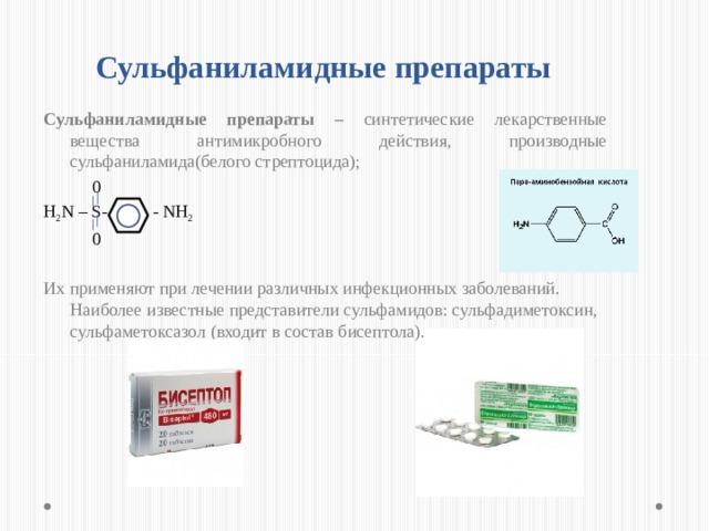 Сульфаниламидные препараты Сульфаниламидные препараты – синтетические лекарственные вещества антимикробного действия, производные сульфаниламида(белого стрептоцида);  0  H 2 N – S- - NH 2  0 Их применяют при лечении различных инфекционных заболеваний. Наиболее известные представители сульфамидов: сульфадиметоксин, сульфаметоксазол (входит в состав бисептола). Бактериостатический эффект сульфаниламидов основан на структурном сходстве с парааминобензойной кислотой (ПАБК), которая необходима для жизнедеятельности микроорганизмов. В средах, где имеется много ПАБК (гной, очаг тканевого распада), сульфаниламиды малоэффективны. По этой же причине они слабо действуют в присутствии прокаина (новокаина) и бензокаина (анестезина), гидролизующихся с образованием ПАБК. При этом ПАБК – витамин В10, необходимый для ОВ