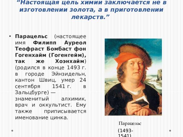 """"""" Настоящая цель химии заключается не в изготовлении золота, а в приготовлении лекарств."""" Парацельс (настоящее имя Филипп Ауреол Теофраст Бомбаст фон Гогенхайм (Гогенгейм), так же Хоэнхайм ) (родился в конце 1493г. в городе Эйнзидельн, кантон Швиц, умер 24 сентября 1541г. в Зальцбурге)— знаменитый алхимик, врач и оккультист. Ему также приписывается именование цинка. Парацельс (1493-1541)"""