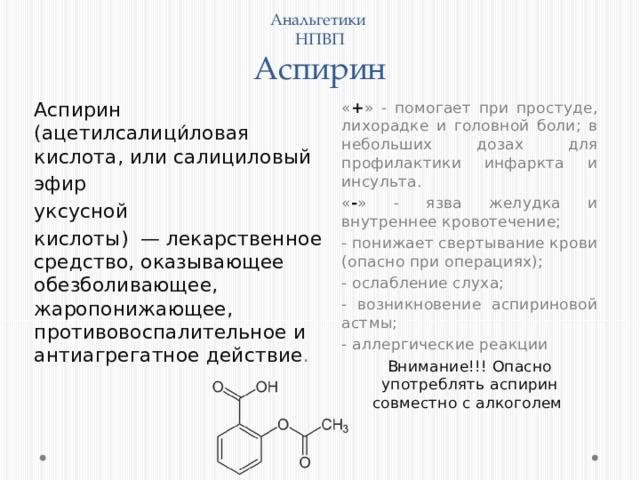 Анальгетики  НПВП  Аспирин Аспирин (ацетилсалици́ловая кислота, или салициловый « + » - помогает при простуде, лихорадке и головной боли; в небольших дозах для профилактики инфаркта и инсульта. эфир « - » - язва желудка и внутреннее кровотечение; уксусной - понижает свертывание крови (опасно при операциях); кислоты) — лекарственное средство, оказывающее обезболивающее, жаропонижающее, противовоспалительное и антиагрегатное действие . - ослабление слуха; - возникновение аспириновой астмы; - аллергические реакции Внимание!!! Опасно употреблять аспирин совместно с алкоголем