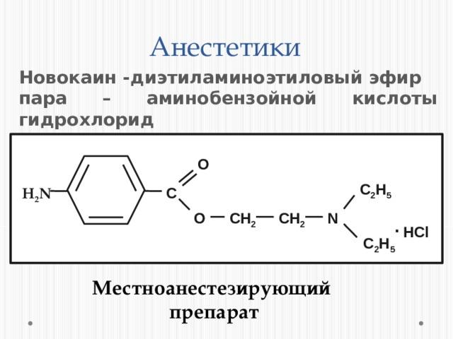 Анестетики Новокаин -диэтиламиноэтиловый эфир пара – аминобензойной кислоты гидрохлорид O С 2 H 5 C H 2 N .  HCl СH 2 О СH 2 N С 2 H 5 Местноанестезирующий препарат