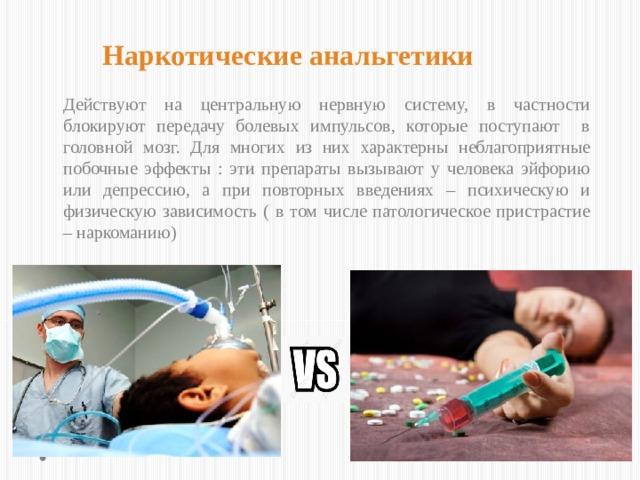 Наркотические анальгетики  Действуют на центральную нервную систему, в частности блокируют передачу болевых импульсов, которые поступают в головной мозг. Для многих из них характерны неблагоприятные побочные эффекты : эти препараты вызывают у человека эйфорию или депрессию, а при повторных введениях – психическую и физическую зависимость ( в том числе патологическое пристрастие – наркоманию)
