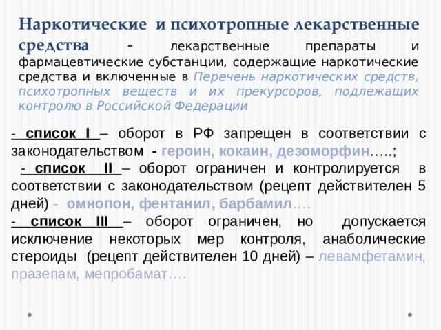Наркотические и психотропные лекарственные средства  -  лекарственные препараты и фармацевтические субстанции, содержащие наркотические средства и включенные в Перечень наркотических средств, психотропных веществ и их прекурсоров, подлежащих контролю в Российской Федерации - список I  – оборот в РФ запрещен в соответствии с законодательством - героин, кокаин, дезоморфин …..;  - список II  – оборот ограничен и контролируется в соответствии с законодательством (рецепт действителен 5 дней) - омнопон, фентанил, барбамил …. - список III – оборот ограничен, но допускается исключение некоторых мер контроля, анаболические стероиды (рецепт действителен 10 дней) – левамфетамин, празепам, мепробамат….