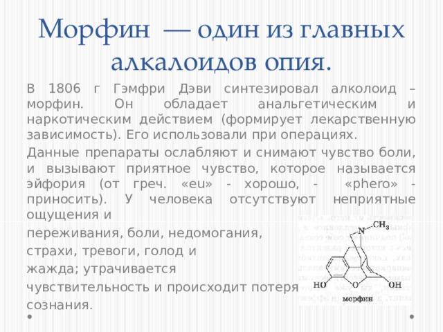 Морфин — один из главных алкалоидов опия. В 1806 г Гэмфри Дэви синтезировал алколоид – морфин. Он обладает анальгетическим и наркотическим действием (формирует лекарственную зависимость). Его использовали при операциях. Данные препараты ослабляют и снимают чувство боли, и вызывают приятное чувство, которое называется эйфория (от греч. «eu» - хорошо, - «phero» - приносить). У человека отсутствуют неприятные ощущения и переживания, боли, недомогания, страхи, тревоги, голод и жажда; утрачивается чувствительность и происходит потеря сознания.