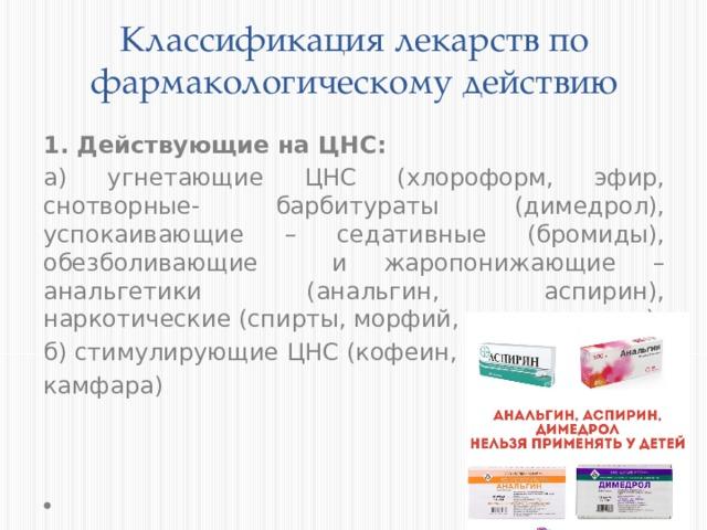 Классификация лекарств по фармакологическому действию 1. Действующие на ЦНС: а) угнетающие ЦНС (хлороформ, эфир, снотворные- барбитураты (димедрол), успокаивающие – седативные (бромиды), обезболивающие и жаропонижающие –анальгетики (анальгин, аспирин), наркотические (спирты, морфий, никотин и т.д.) б) стимулирующие ЦНС (кофеин, камфара)
