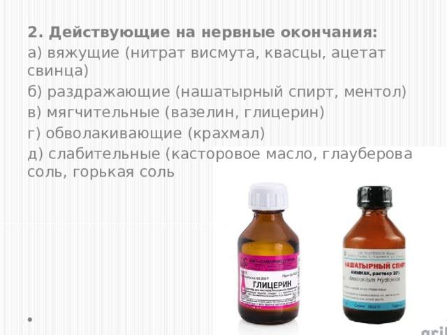 2. Действующие на нервные окончания: а) вяжущие (нитрат висмута, квасцы, ацетат свинца) б) раздражающие (нашатырный спирт, ментол) в) мягчительные (вазелин, глицерин) г) обволакивающие (крахмал) д) слабительные (касторовое масло, глауберова соль, горькая соль
