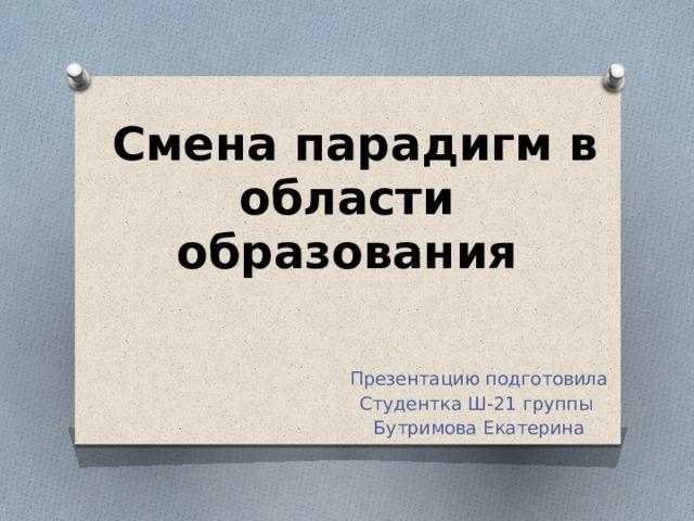 Смена парадигм в области образования   Презентацию подготовила Студентка Ш-21 группы Бутримова Екатерина