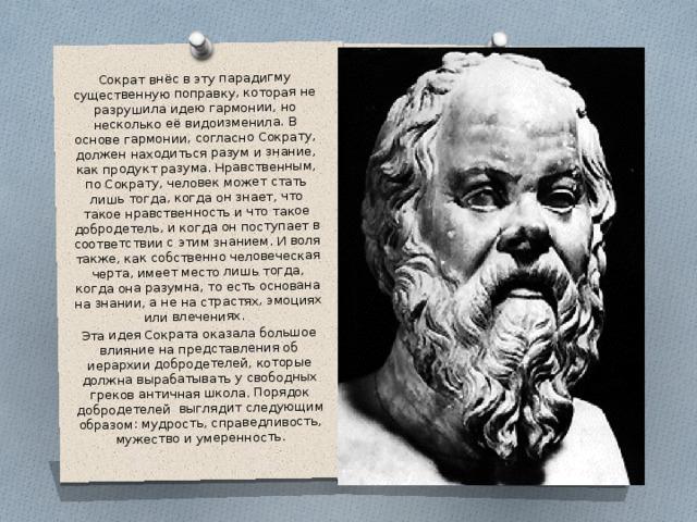Сократ внёс в эту парадигму существенную поправку, которая не разрушила идею гармонии, но несколько её видоизменила. В основе гармонии, согласно Сократу, должен находиться разум и знание, как продукт разума. Нравственным, по Сократу, человек может стать лишь тогда, когда он знает, что такое нравственность и что такое добродетель, и когда он поступает в соответствии с этим знанием. И воля также, как собственно человеческая черта, имеет место лишь тогда, когда она разумна, то есть основана на знании, а не на страстях, эмоциях или влечениях. Эта идея Сократа оказала большое влияние на представления об иерархии добродетелей, которые должна вырабатывать у свободных греков античная школа. Порядок добродетелей выглядит следующим образом: мудрость, справедливость, мужество и умеренность.