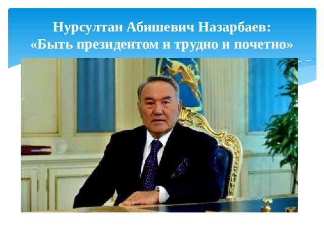 Нурсултан Абишевич Назарбаев:  «Быть президентом и трудно и почетно»