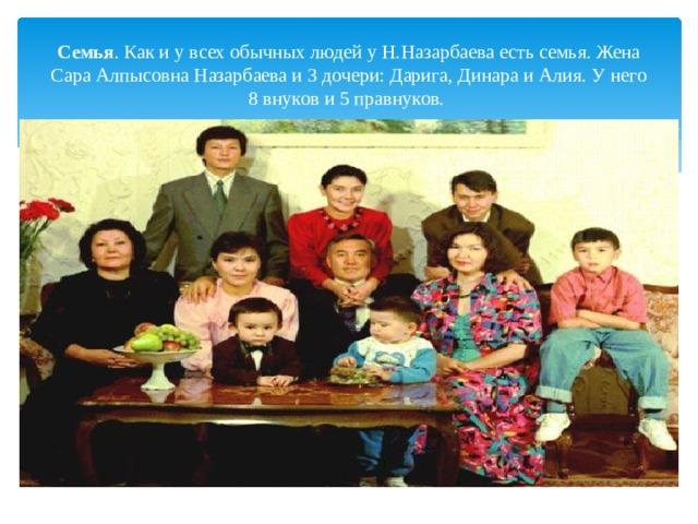 Семья . Как иувсех обычных людей уН.Назарбаева есть семья. Жена Сара Алпысовна Назарбаева и3дочери: Дарига, Динара иАлия. Унего 8внуков и5правнуков.