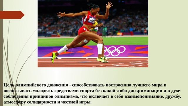 Цель олимпийского движения - способствовать построению лучшего мира и воспитывать молодежь средствами спорта без какой-либо дискриминации и в духе соблюдения принципов олимпизма, что включает в себя взаимопонимание, дружбу, атмосферу солидарности и честной игры.