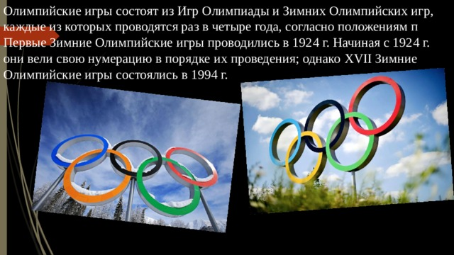Олимпийские игры состоят из Игр Олимпиады и Зимних Олимпийских игр, каждые из которых проводятся раз в четыре года, согласно положениям п Первые Зимние Олимпийские игры проводились в 1924 г. Начиная с 1924 г. они вели свою нумерацию в порядке их проведения; однако XVII Зимние Олимпийские игры состоялись в 1994 г.