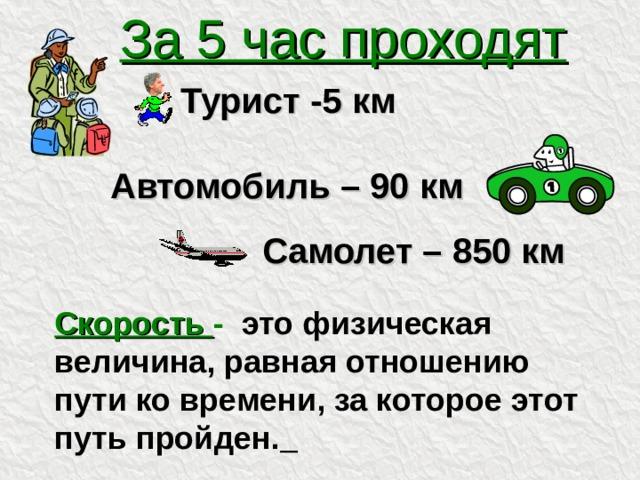 За 5 час проходят Турист -5 км  Автомобиль – 90 км Самолет – 850 км Скорость -  это физическая величина, равная отношению пути ко времени, за которое этот путь пройден.