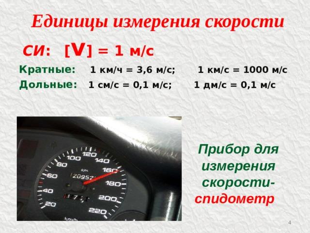 Единицы измерения скорости  СИ :  [ v ] = 1 м/с Кратные:  1 км/ч = 3,6 м/с; 1 км/с = 1000 м/с Дольные:  1 см/с = 0,1 м/с; 1 дм/с = 0,1 м/с Прибор для измерения скорости- спидометр